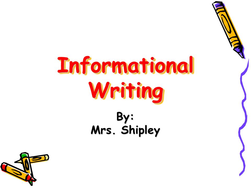 Informational Writing By: Mrs. Shipley