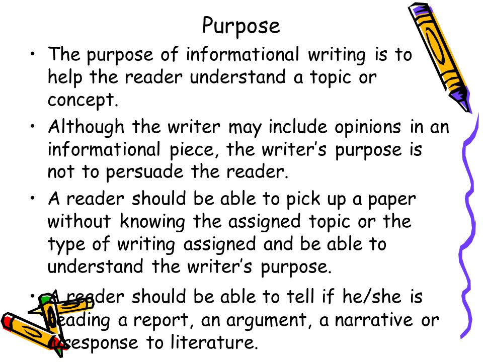 Purpose The purpose of informational writing is to help the reader understand a topic or concept. Although the writer may include opinions in an infor