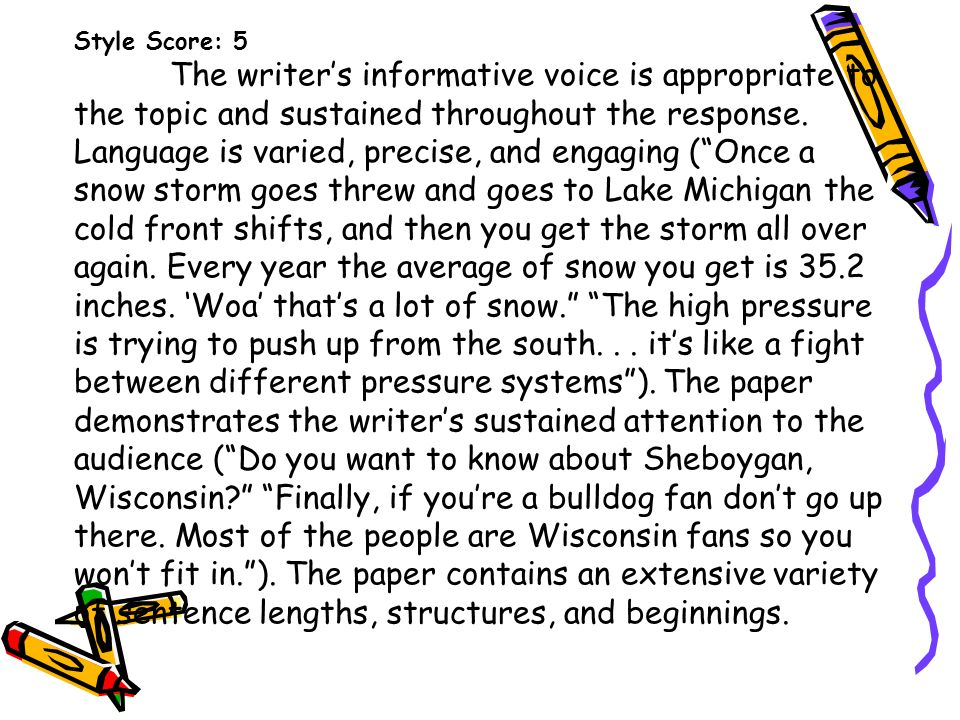 Style Score: 5 The writers informative voice is appropriate to the topic and sustained throughout the response. Language is varied, precise, and engag