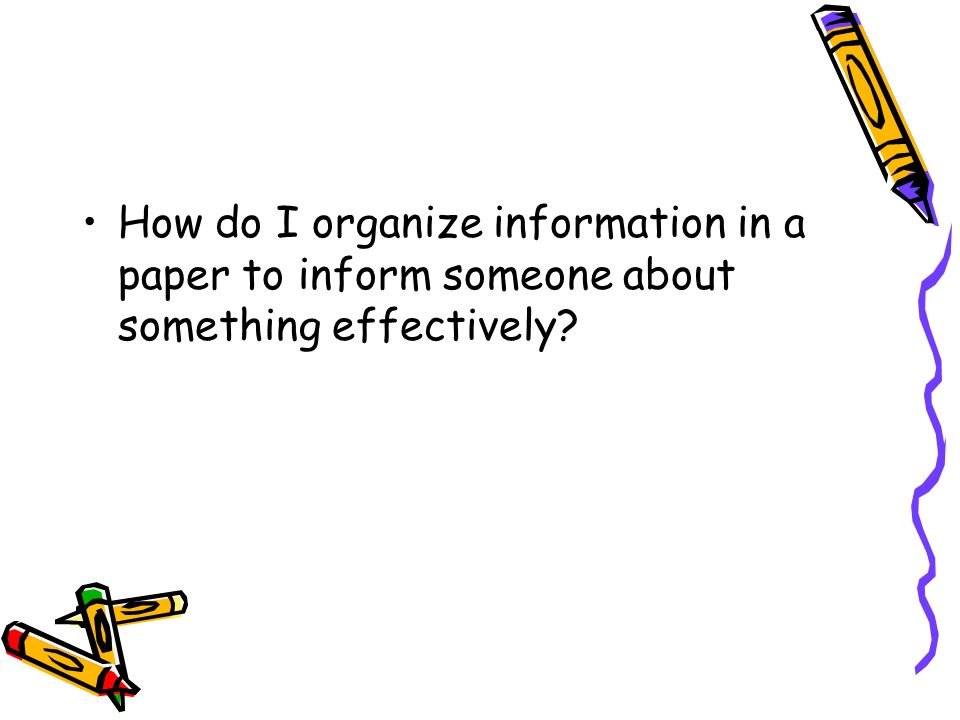 How do I organize information in a paper to inform someone about something effectively?