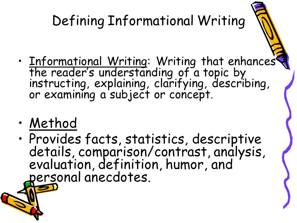 Defining Informational Writing Informational Writing: Writing that enhances the readers understanding of a topic by instructing, explaining, clarifyin