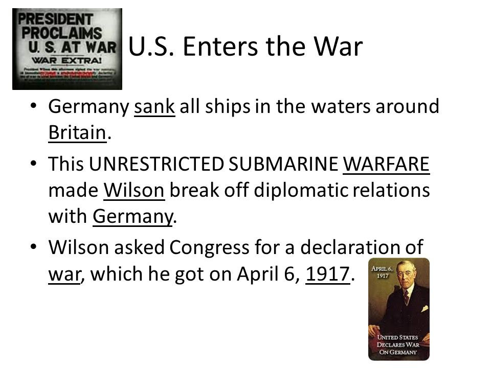 U.S. Enters the War Germany sank all ships in the waters around Britain. This UNRESTRICTED SUBMARINE WARFARE made Wilson break off diplomatic relation