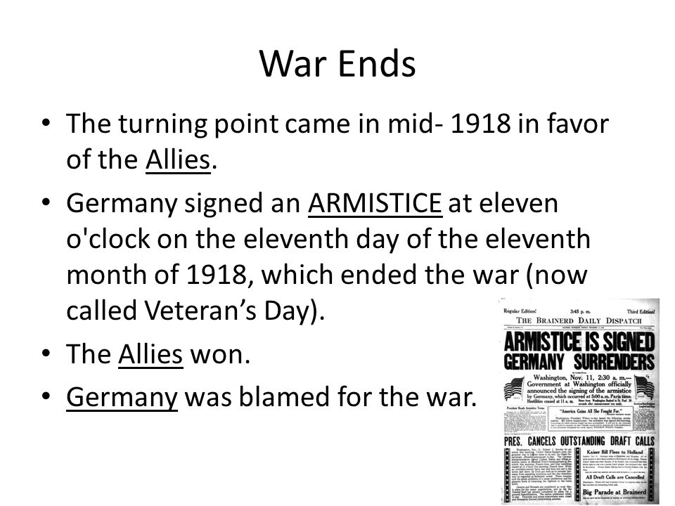 War Ends The turning point came in mid- 1918 in favor of the Allies. Germany signed an ARMISTICE at eleven o'clock on the eleventh day of the eleventh