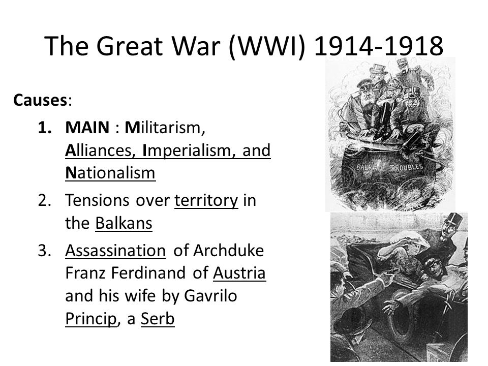 The Great War (WWI) 1914-1918 Causes: 1.MAIN : Militarism, Alliances, Imperialism, and Nationalism 2.Tensions over territory in the Balkans 3.Assassin