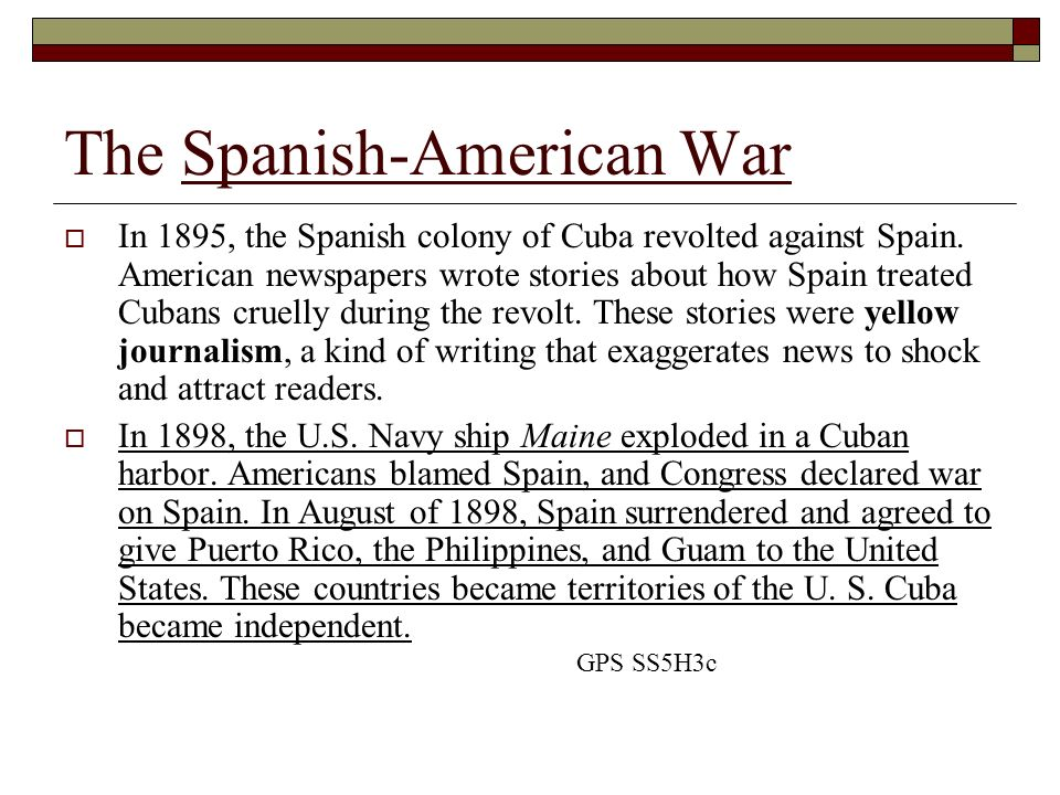 The Spanish-American War In 1895, the Spanish colony of Cuba revolted against Spain. American newspapers wrote stories about how Spain treated Cubans