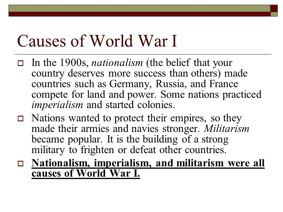 Causes of World War I In the 1900s, nationalism (the belief that your country deserves more success than others) made countries such as Germany, Russi