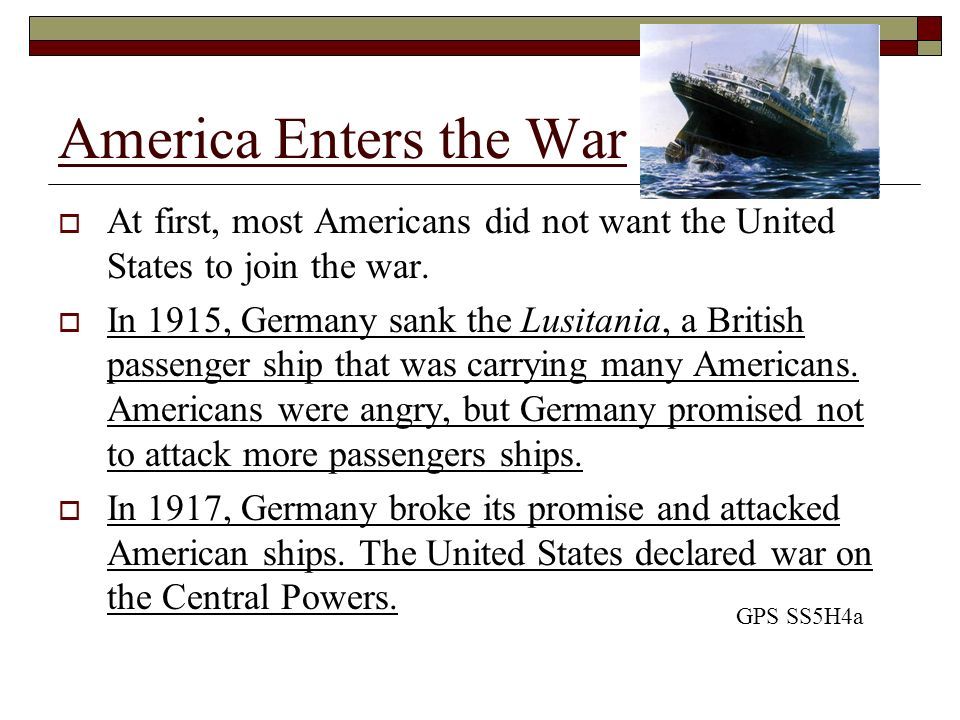 America Enters the War At first, most Americans did not want the United States to join the war. In 1915, Germany sank the Lusitania, a British passeng