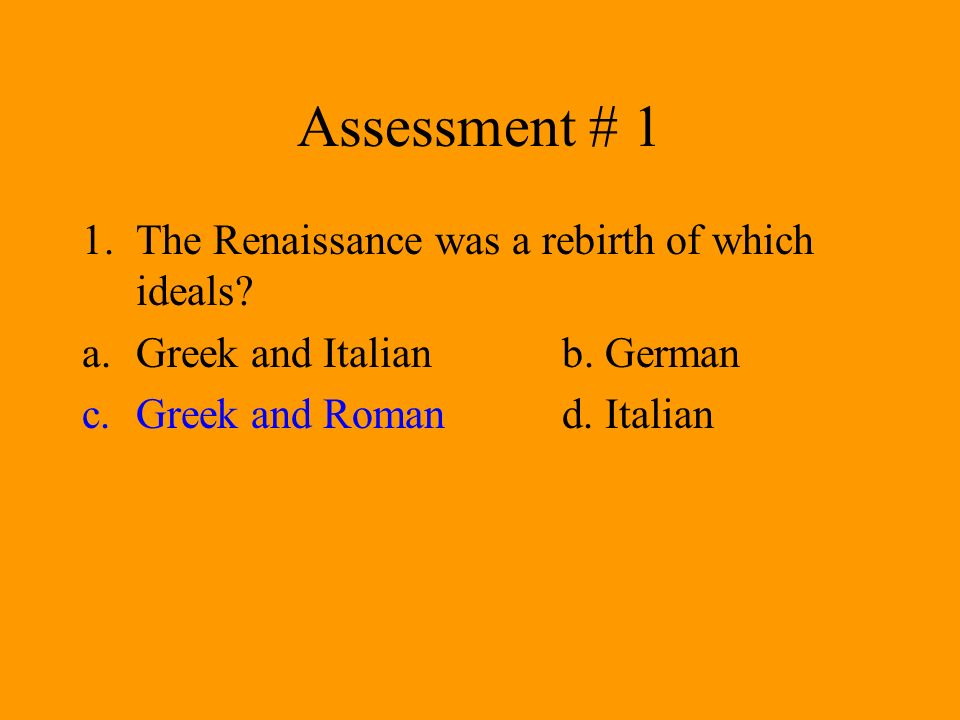 Assessment # 1 1.The Renaissance was a rebirth of which ideals? a.Greek and Italianb. German c.Greek and Romand. Italian
