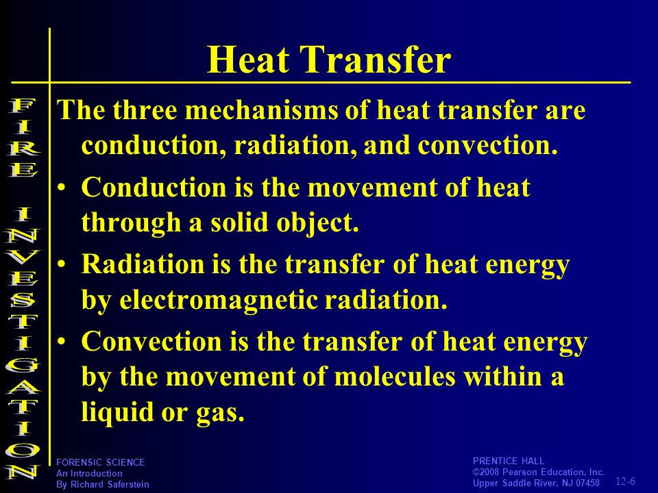 12-6 PRENTICE HALL ©2008 Pearson Education, Inc. Upper Saddle River, NJ 07458 FORENSIC SCIENCE An Introduction By Richard Saferstein Heat Transfer The