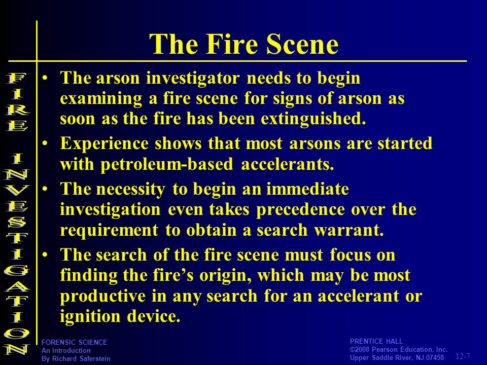 12-7 PRENTICE HALL ©2008 Pearson Education, Inc. Upper Saddle River, NJ 07458 FORENSIC SCIENCE An Introduction By Richard Saferstein The Fire Scene Th