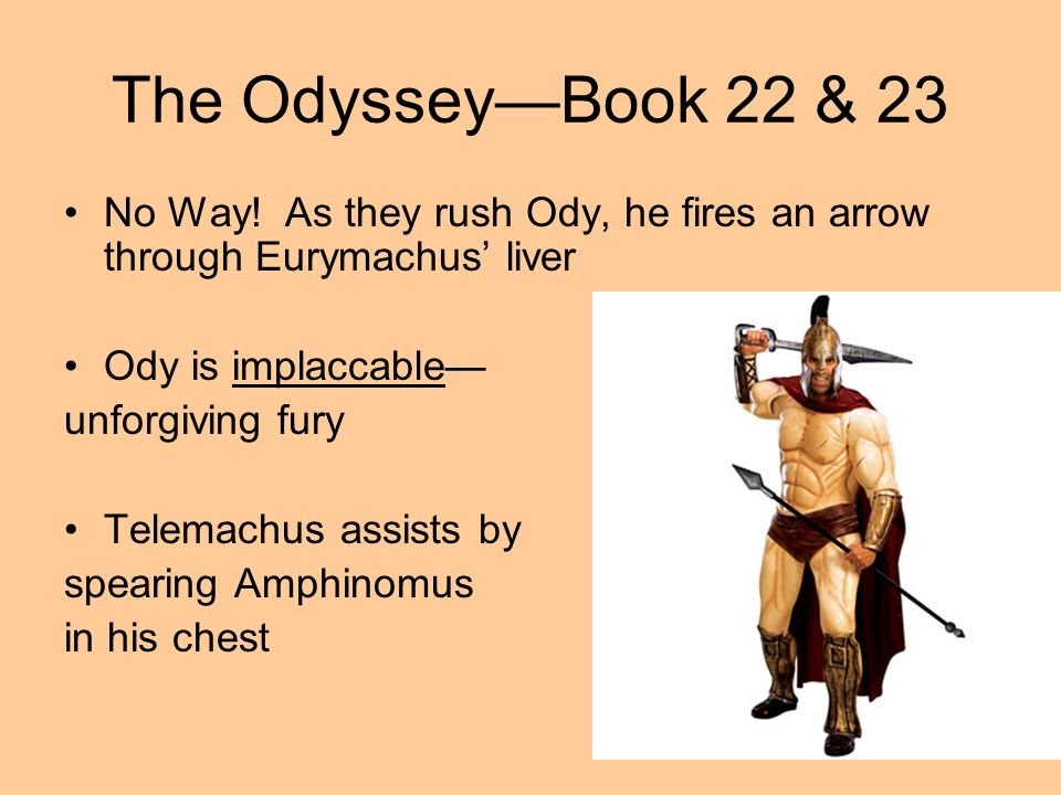 The OdysseyBook 22 & 23 No Way! As they rush Ody, he fires an arrow through Eurymachus liver Ody is implaccable unforgiving fury Telemachus assists by