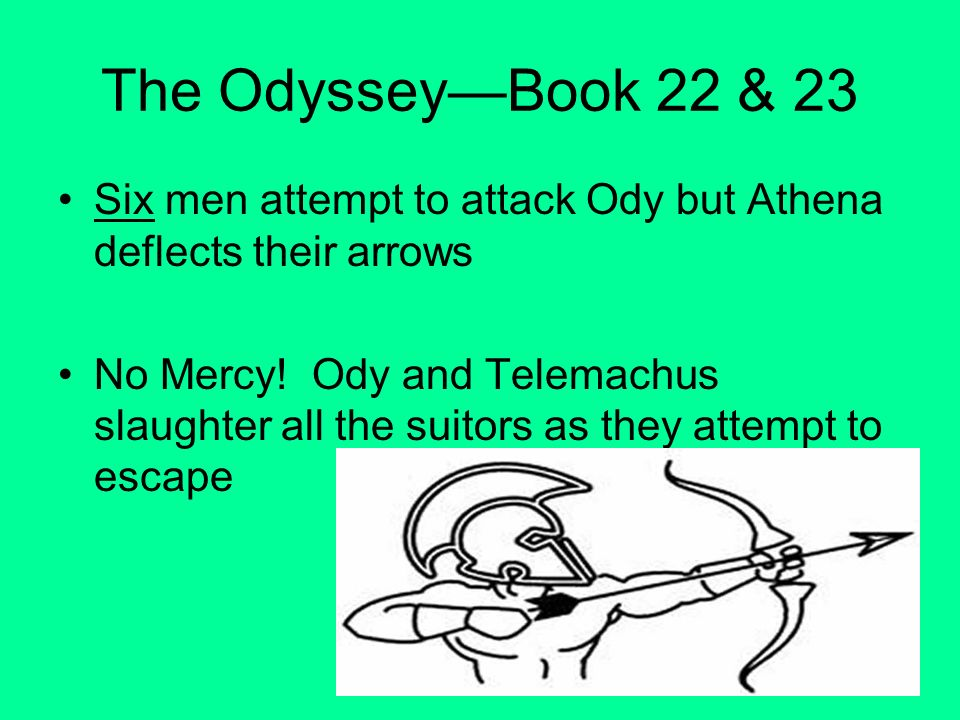 The OdysseyBook 22 & 23 Six men attempt to attack Ody but Athena deflects their arrows No Mercy! Ody and Telemachus slaughter all the suitors as they