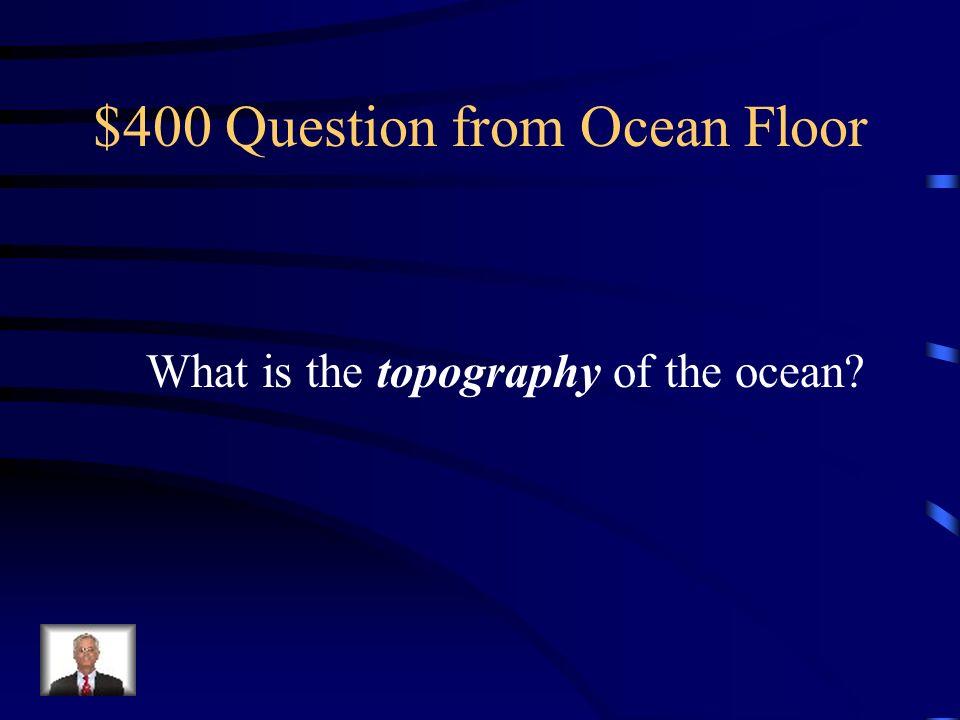 $300 Answer from Ocean Floor Longest underwater mountain range, rift valley forms between mountain ranges.