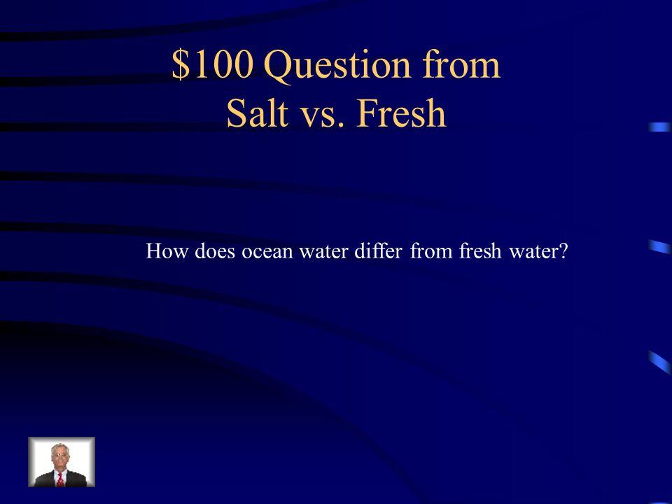 Jeopardy Salt vs. Fresh Ocean floor TidesCurrentsWaves Q $100 Q $200 Q $300 Q $400 Q $500 Q $100 Q $200 Q $300 Q $400 Q $500 Final Jeopardy