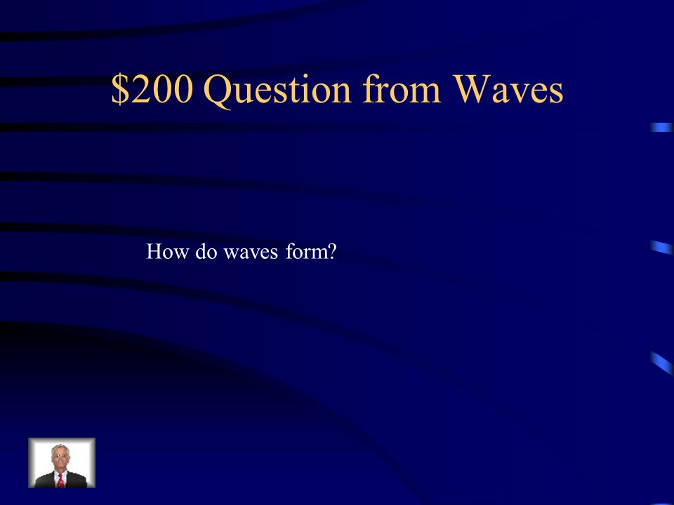 $100 Answer from Waves Movement of energy through a body of water