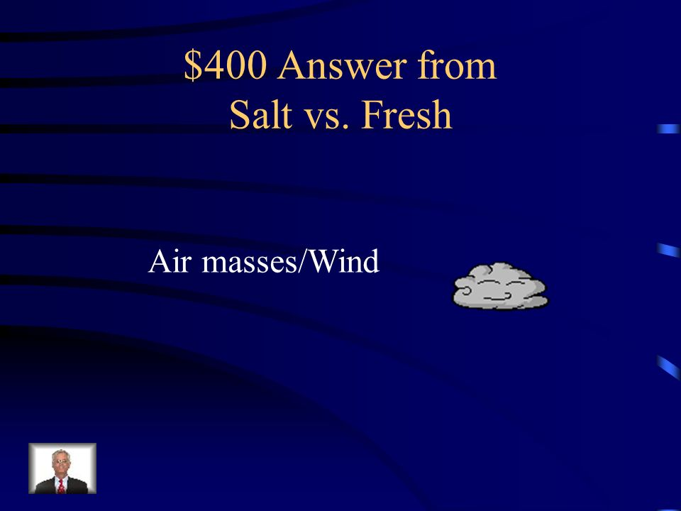 $400 Question from Salt vs. Fresh Which processes are responsible for the distribution of freshwater to inland locations on the continents?
