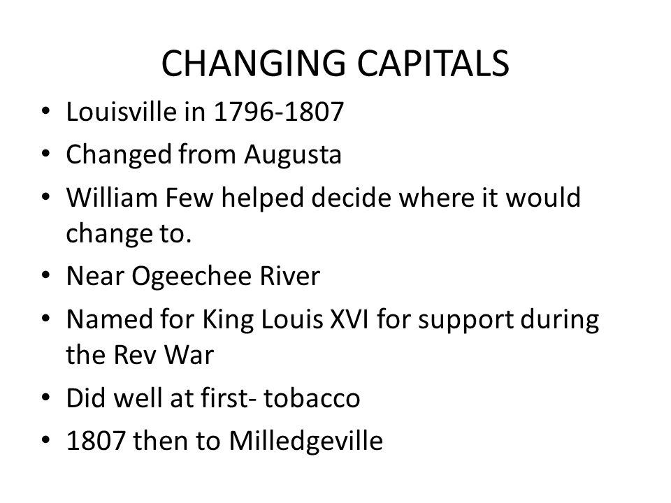 CHANGING CAPITALS Louisville in 1796-1807 Changed from Augusta William Few helped decide where it would change to.