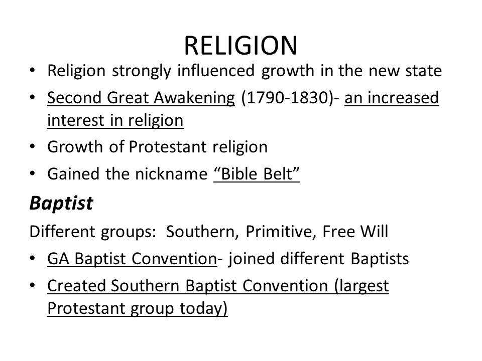 RELIGION Religion strongly influenced growth in the new state Second Great Awakening (1790-1830)- an increased interest in religion Growth of Protestant religion Gained the nickname Bible Belt Baptist Different groups: Southern, Primitive, Free Will GA Baptist Convention- joined different Baptists Created Southern Baptist Convention (largest Protestant group today)