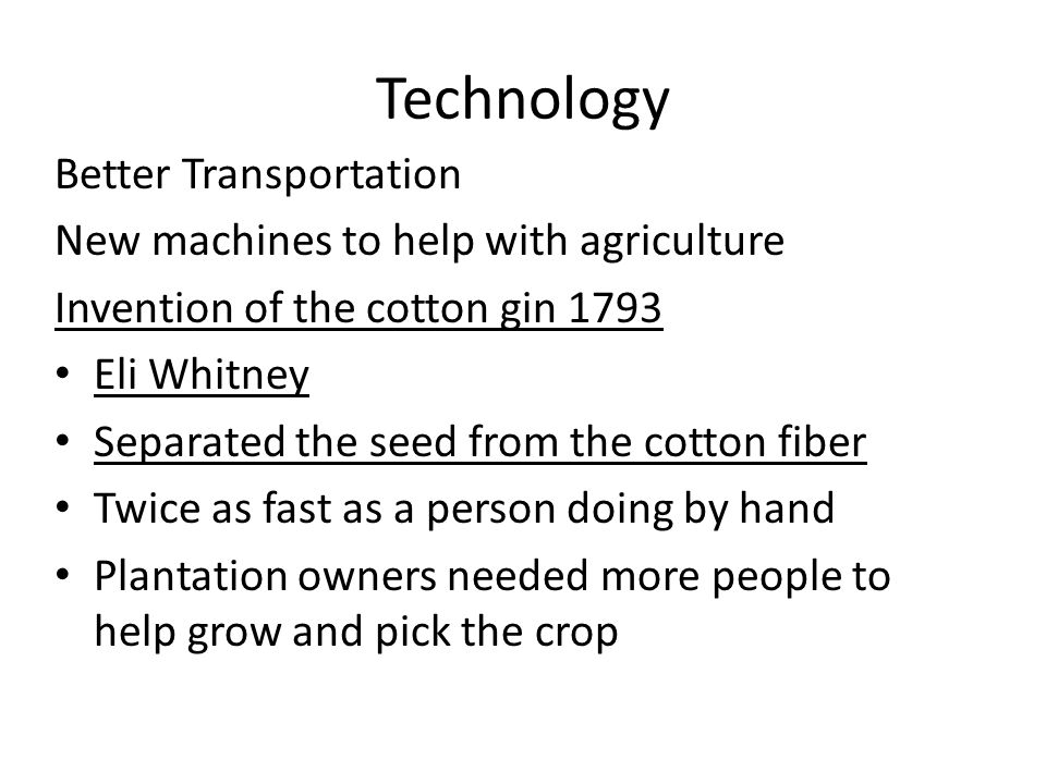 Technology Better Transportation New machines to help with agriculture Invention of the cotton gin 1793 Eli Whitney Separated the seed from the cotton fiber Twice as fast as a person doing by hand Plantation owners needed more people to help grow and pick the crop