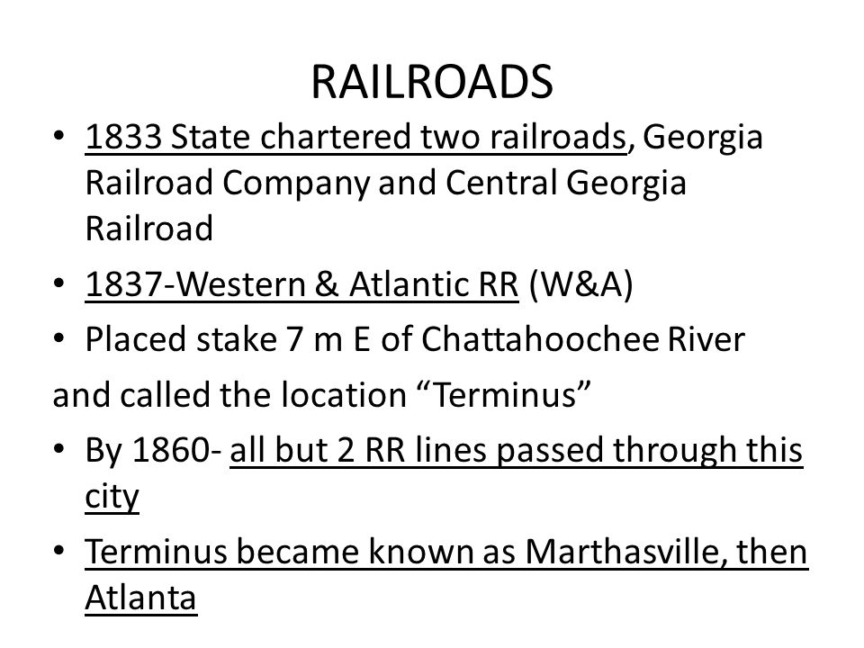 RAILROADS 1833 State chartered two railroads, Georgia Railroad Company and Central Georgia Railroad 1837-Western & Atlantic RR (W&A) Placed stake 7 m E of Chattahoochee River and called the location Terminus By 1860- all but 2 RR lines passed through this city Terminus became known as Marthasville, then Atlanta