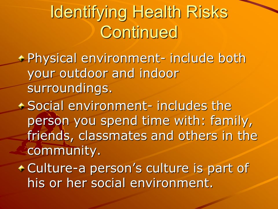 Identifying Health Risks Continued Physical environment- include both your outdoor and indoor surroundings. Social environment- includes the person yo