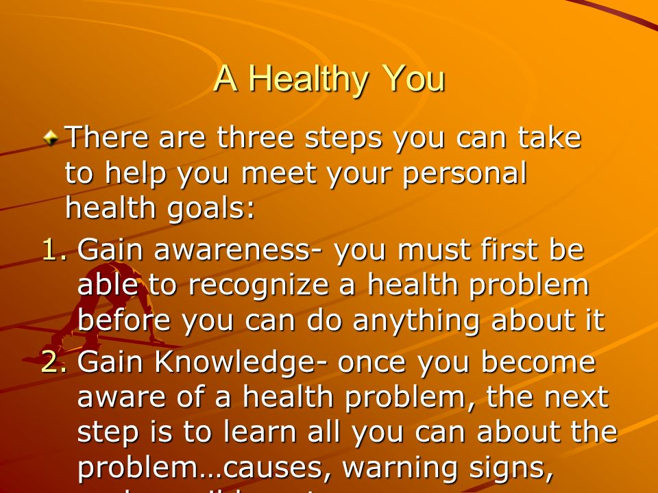 A Healthy You There are three steps you can take to help you meet your personal health goals: 1.Gain awareness- you must first be able to recognize a