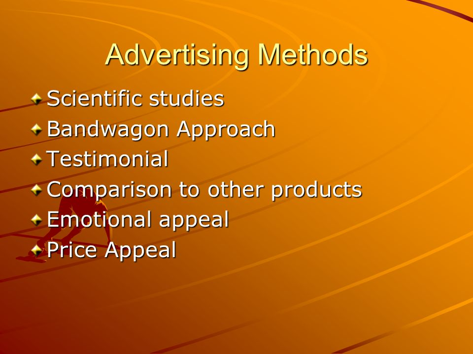 Advertising Methods Scientific studies Bandwagon Approach Testimonial Comparison to other products Emotional appeal Price Appeal