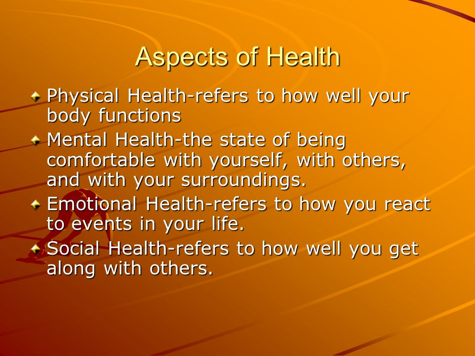 Aspects of Health Physical Health-refers to how well your body functions Mental Health-the state of being comfortable with yourself, with others, and