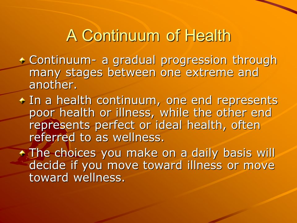 A Continuum of Health Continuum- a gradual progression through many stages between one extreme and another. In a health continuum, one end represents