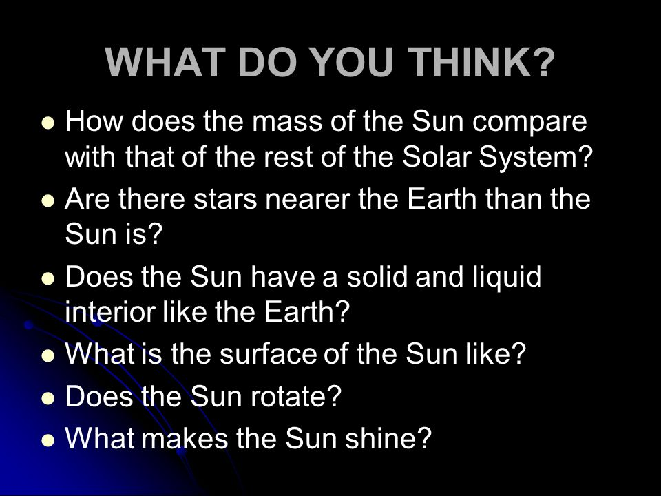 WHAT DO YOU THINK? How does the mass of the Sun compare with that of the rest of the Solar System? Are there stars nearer the Earth than the Sun is? D
