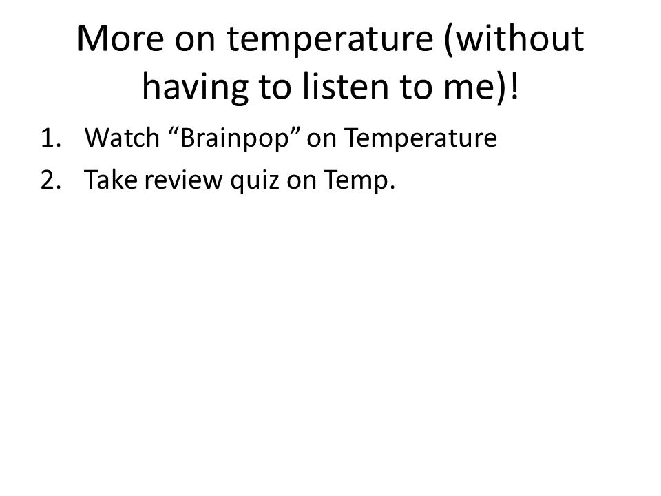 More on temperature (without having to listen to me)! 1.Watch Brainpop on Temperature 2.Take review quiz on Temp.