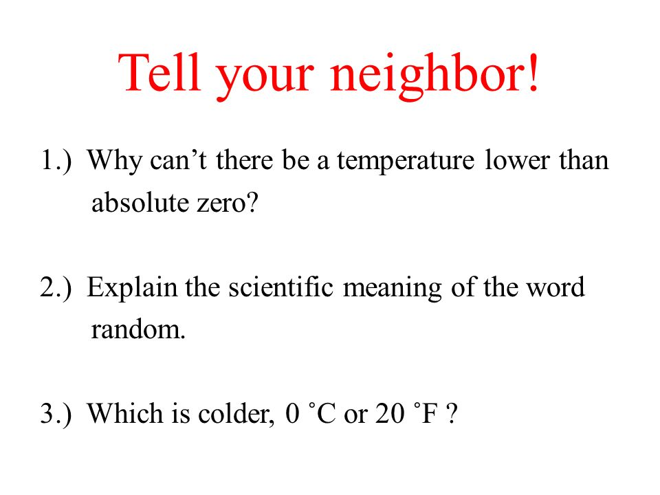 Tell your neighbor! 1.) Why cant there be a temperature lower than absolute zero? 2.) Explain the scientific meaning of the word random. 3.) Which is
