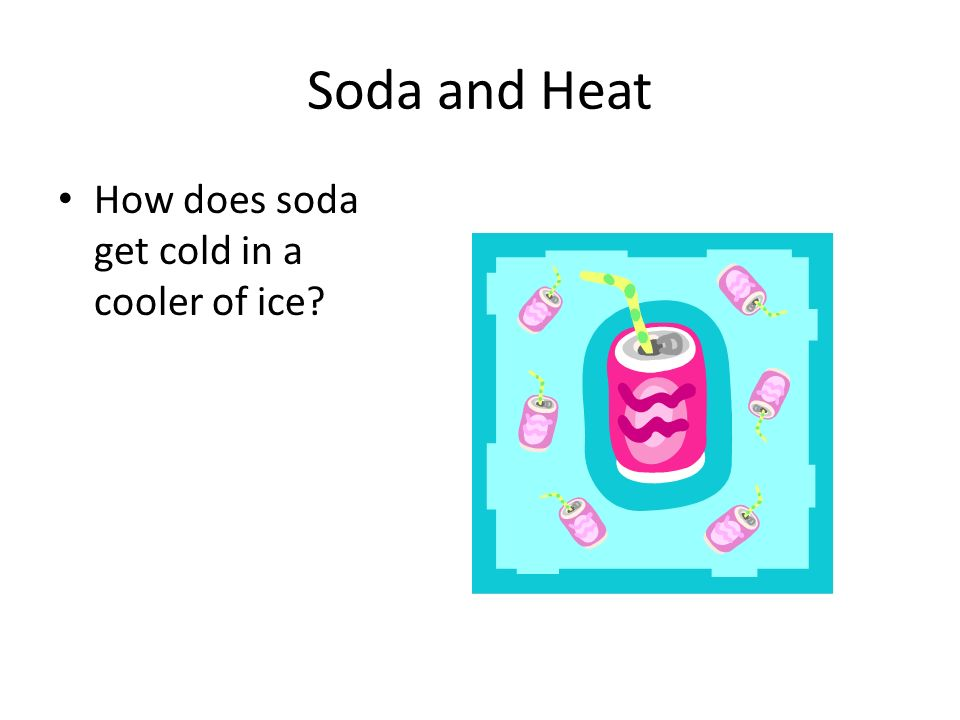 Soda and Heat How does soda get cold in a cooler of ice?