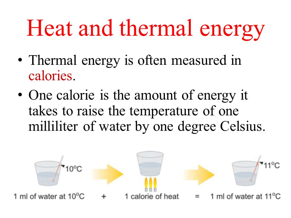Heat and thermal energy Thermal energy is often measured in calories. One calorie is the amount of energy it takes to raise the temperature of one mil