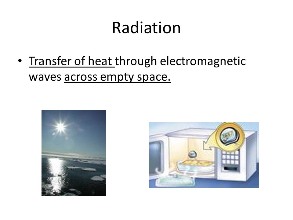 Radiation Transfer of heat through electromagnetic waves across empty space.