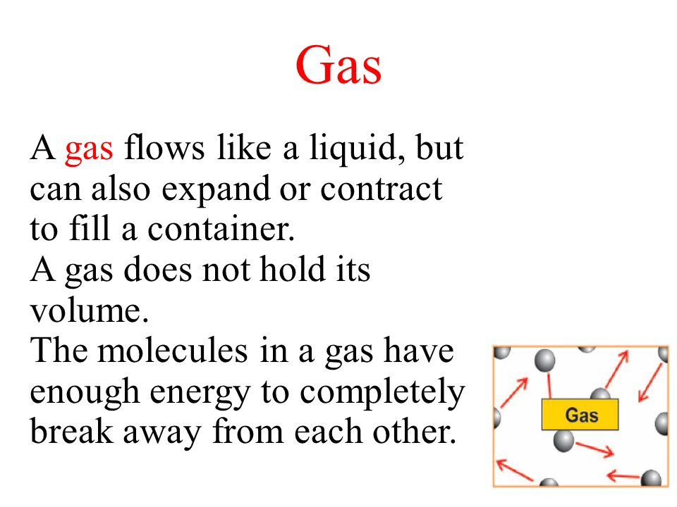 Gas A gas flows like a liquid, but can also expand or contract to fill a container. A gas does not hold its volume. The molecules in a gas have enough