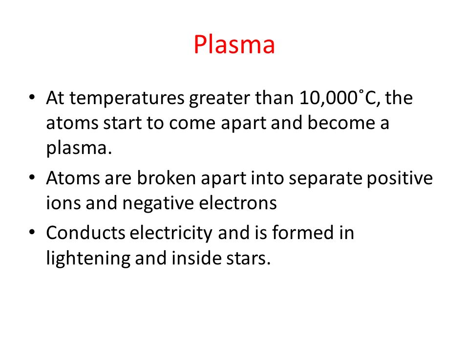 Plasma At temperatures greater than 10,000˚C, the atoms start to come apart and become a plasma. Atoms are broken apart into separate positive ions an