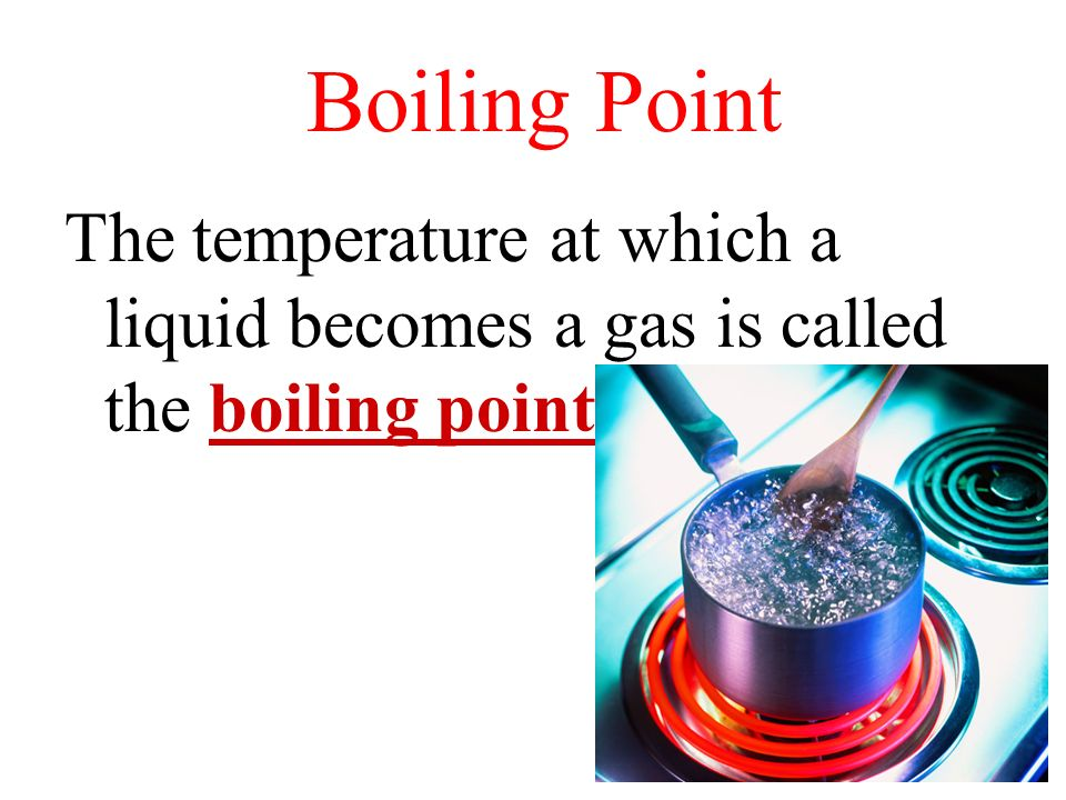 Boiling Point The temperature at which a liquid becomes a gas is called the boiling point.
