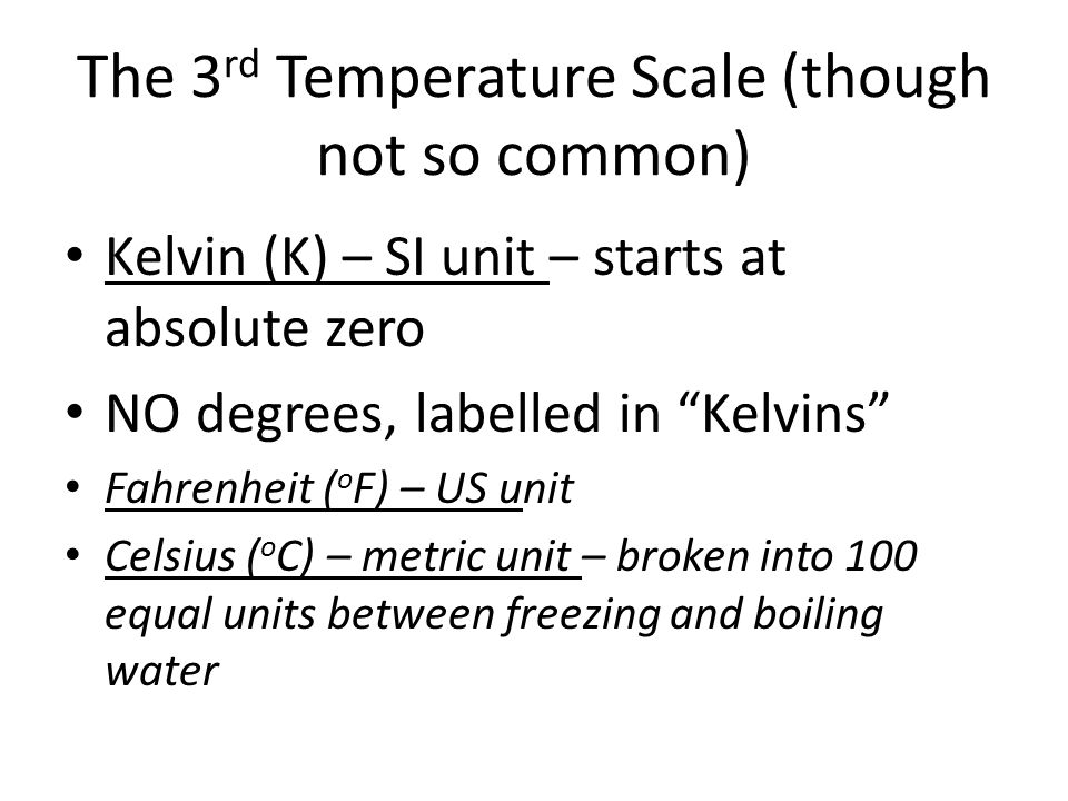 The 3 rd Temperature Scale (though not so common) Kelvin (K) – SI unit – starts at absolute zero NO degrees, labelled in Kelvins Fahrenheit ( o F) – U