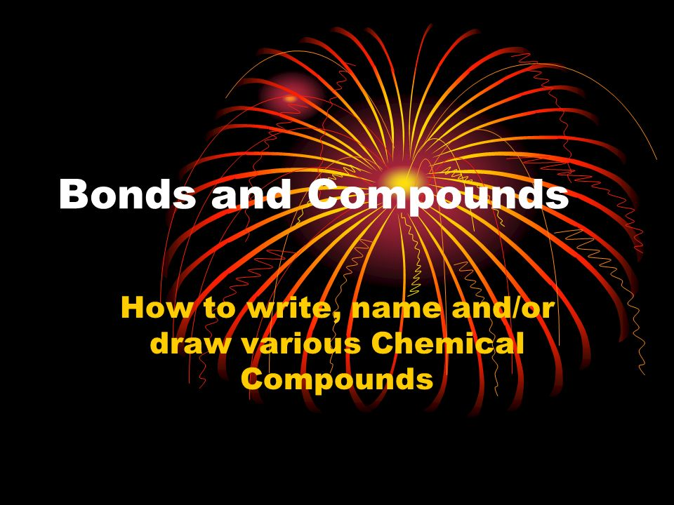 Bonds and Compounds How to write, name and/or draw various Chemical Compounds