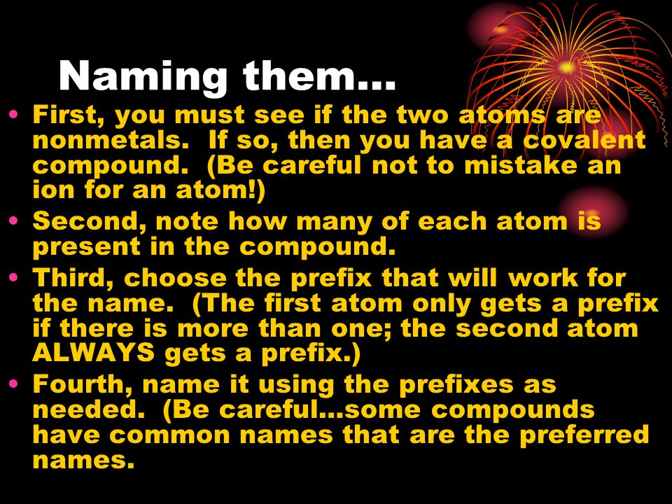 Naming them… First, you must see if the two atoms are nonmetals. If so, then you have a covalent compound. (Be careful not to mistake an ion for an at