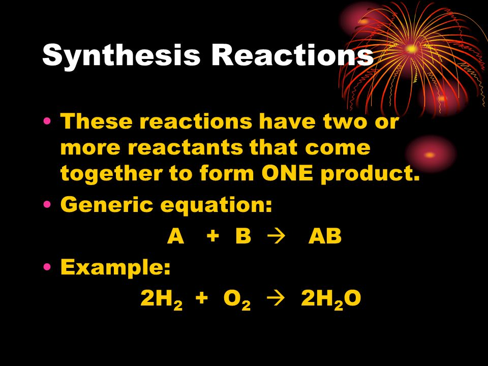 Synthesis Reactions These reactions have two or more reactants that come together to form ONE product. Generic equation: A + B AB Example: 2H 2 + O 2