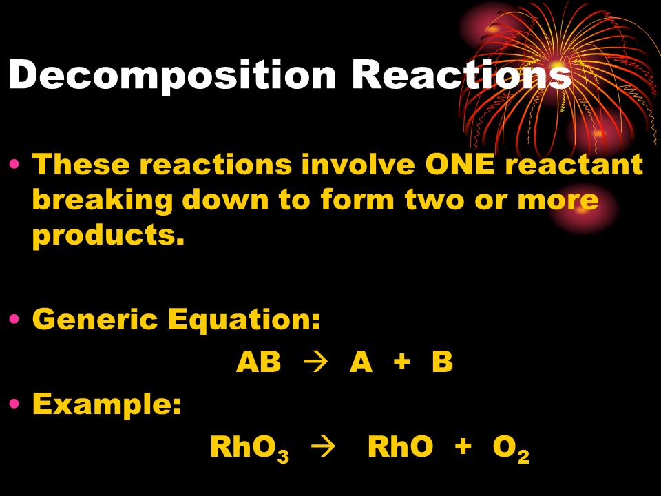 Decomposition Reactions These reactions involve ONE reactant breaking down to form two or more products. Generic Equation: AB A + B Example: RhO 3 RhO
