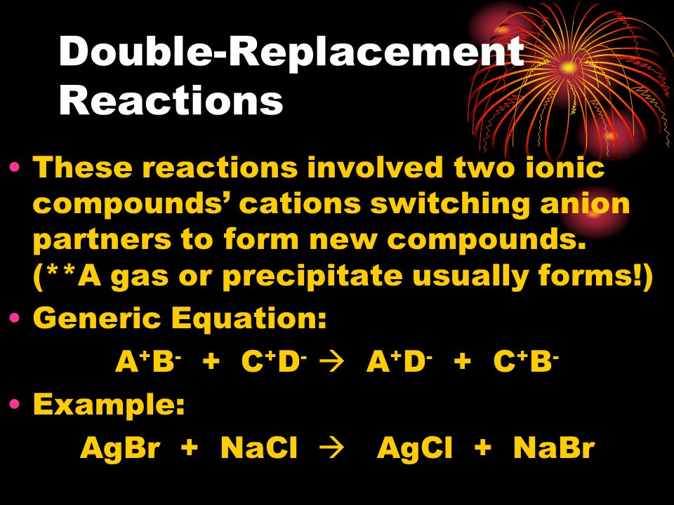 Double-Replacement Reactions These reactions involved two ionic compounds cations switching anion partners to form new compounds. (**A gas or precipit