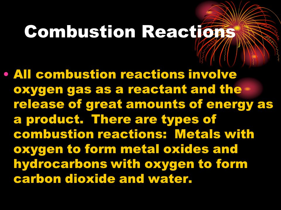 Combustion Reactions All combustion reactions involve oxygen gas as a reactant and the release of great amounts of energy as a product. There are type