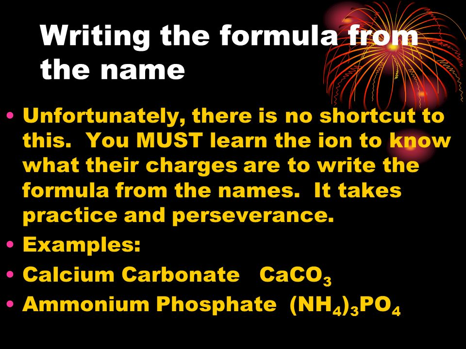 Writing the formula from the name Unfortunately, there is no shortcut to this. You MUST learn the ion to know what their charges are to write the form