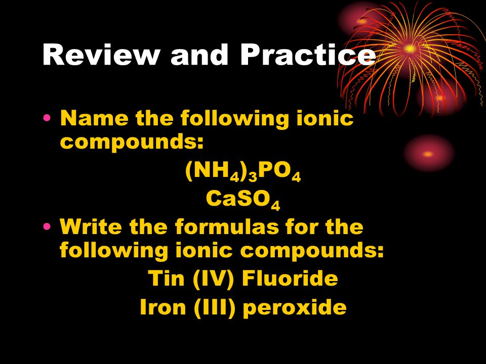 Review and Practice Name the following ionic compounds: (NH 4 ) 3 PO 4 CaSO 4 Write the formulas for the following ionic compounds: Tin (IV) Fluoride