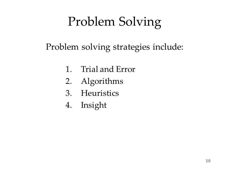 10 Problem Solving Problem solving strategies include: 1.Trial and Error 2.Algorithms 3.Heuristics 4.Insight
