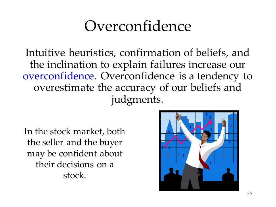 25 Overconfidence Intuitive heuristics, confirmation of beliefs, and the inclination to explain failures increase our overconfidence. Overconfidence i