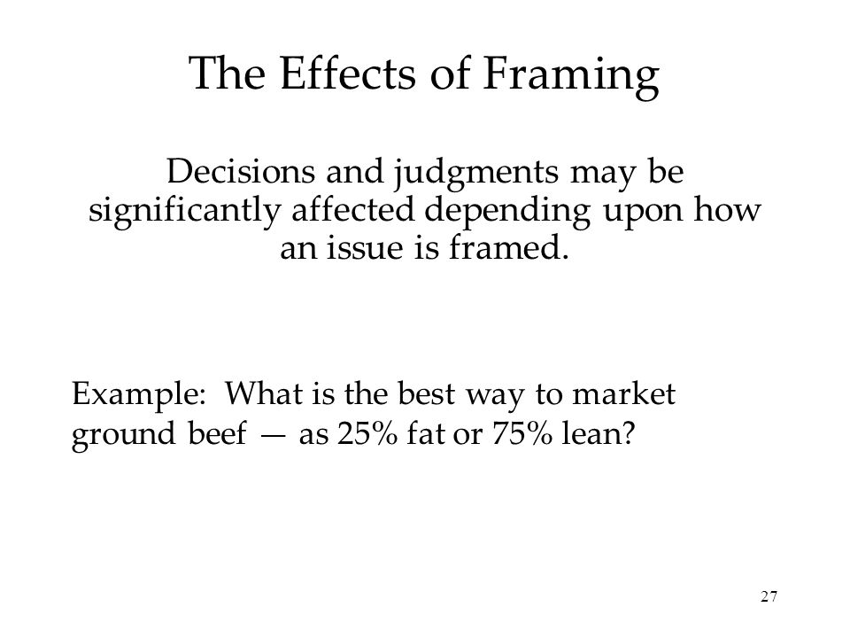 27 The Effects of Framing Decisions and judgments may be significantly affected depending upon how an issue is framed. Example: What is the best way t